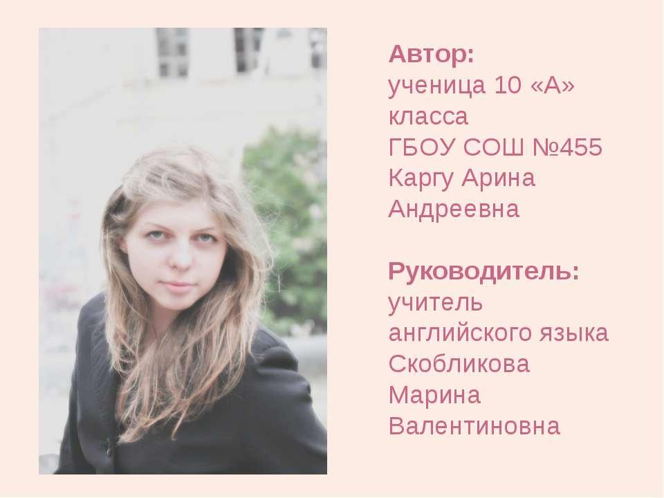 Автор: ученица 10 «А» класса ГБОУ СОШ №455 Каргу Арина Андреевна Руководитель...