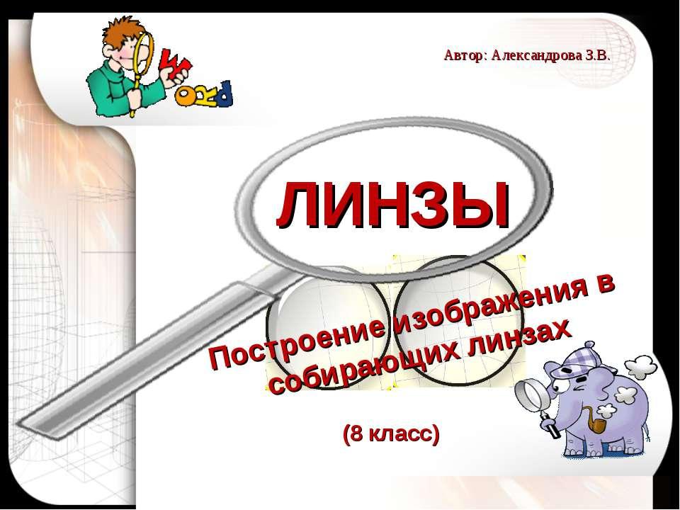 ЛИНЗЫ Построение изображения в собирающих линзах Автор: Александрова З.В. (8 ...