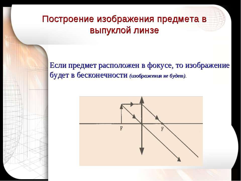 Если предмет расположен в фокусе, то изображение будет в бесконечности (изобр...