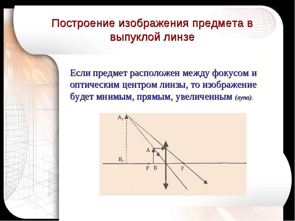Если предмет расположен между фокусом и оптическим центром линзы, то изображе...