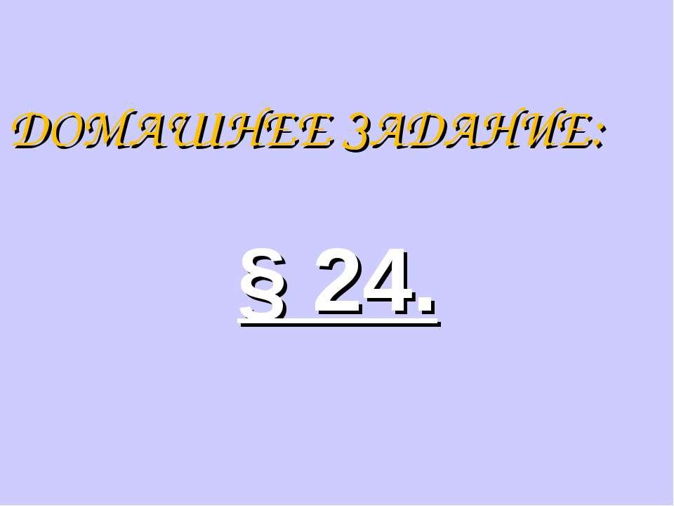 ДОМАШНЕЕ ЗАДАНИЕ: § 24.
