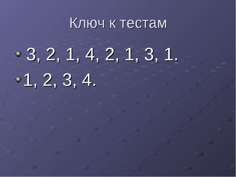 Ключ к тестам 3, 2, 1, 4, 2, 1, 3, 1. 1, 2, 3, 4.