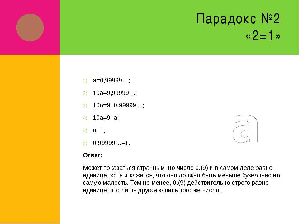 Парадокс №2 «2=1» а=0,99999…; 10а=9,99999…; 10а=9+0,99999…; 10а=9+а; а=1; 0,9...