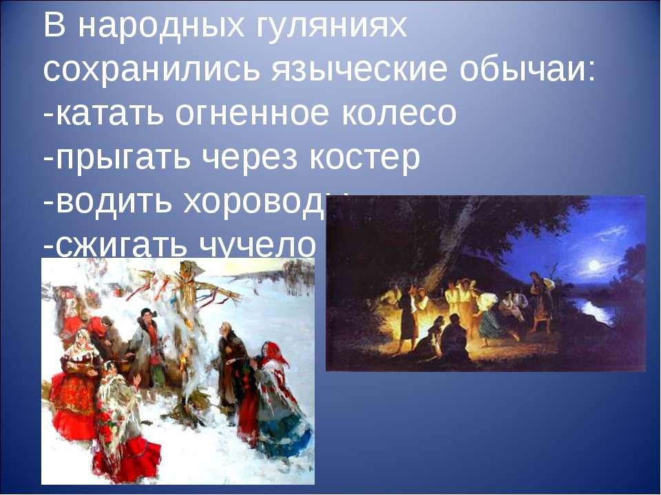 В народных гуляниях сохранились языческие обычаи: -катать огненное колесо -пр...