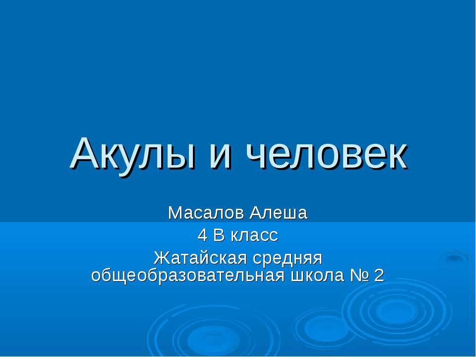 Акулы и человек Масалов Алеша 4 В класс Жатайская средняя общеобразовательная...