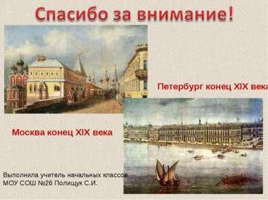 Москва конец XIX века Петербург конец XIX века Выполнила учитель начальных кл...