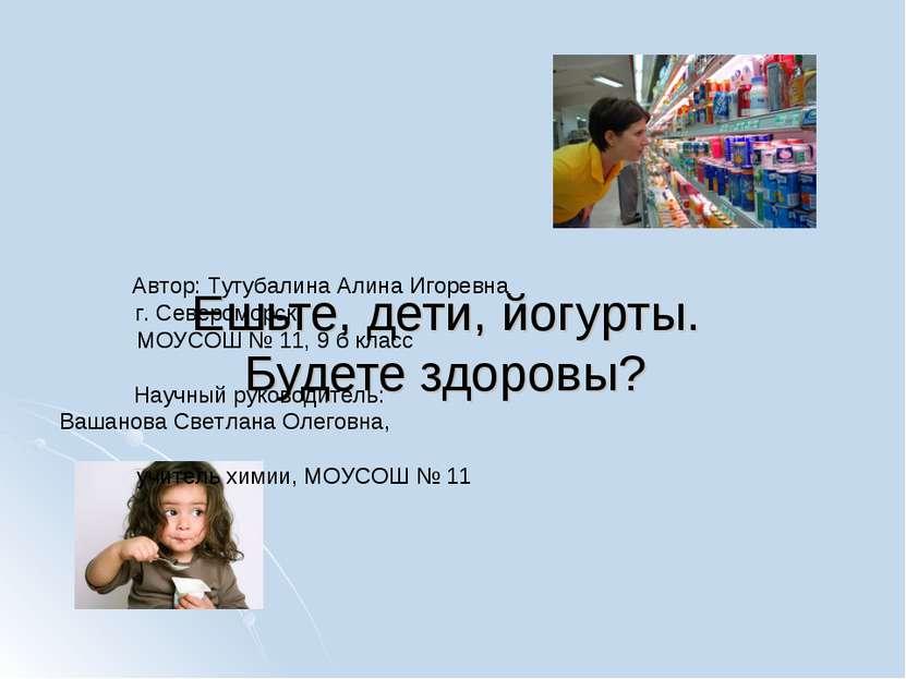 Ешьте, дети, йогурты. Будете здоровы? Автор: Тутубалина Алина Игоревна г. Сев...