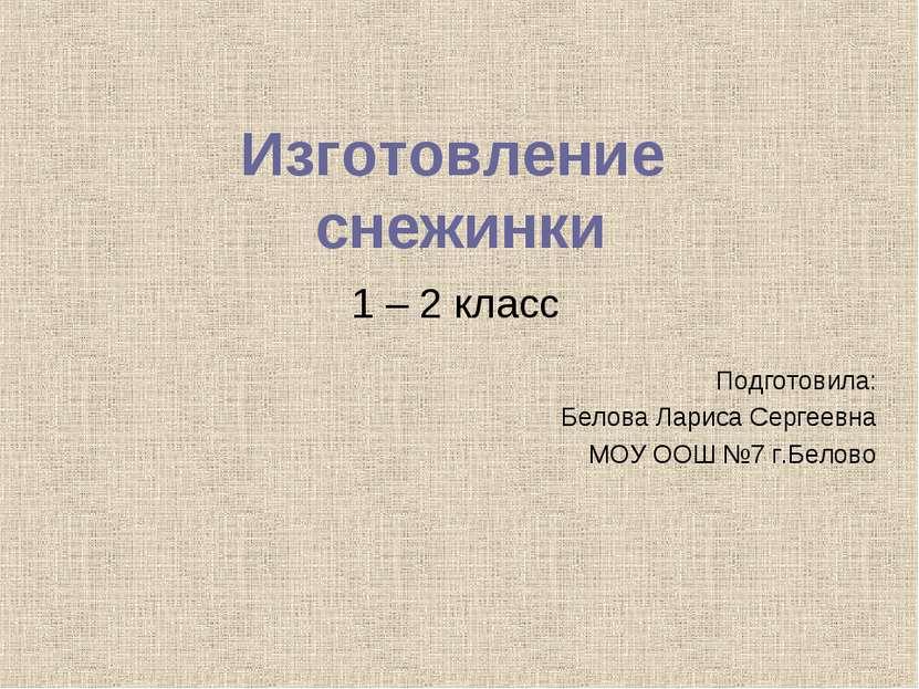 Изготовление снежинки 1 – 2 класс Подготовила: Белова Лариса Сергеевна МОУ ОО...