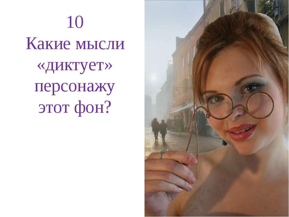 10 Какие мысли «диктует» персонажу этот фон?
