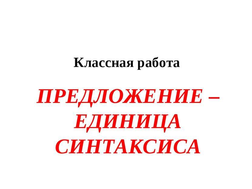 ПРЕДЛОЖЕНИЕ – ЕДИНИЦА СИНТАКСИСА Классная работа