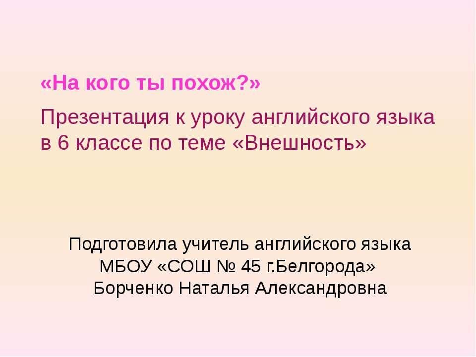 Подготовила учитель английского языка МБОУ «СОШ № 45 г.Белгорода» Борченко На...
