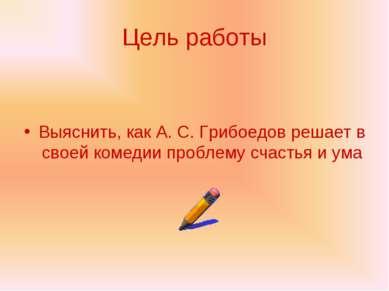 Цель работы Выяснить, как А. С. Грибоедов решает в своей комедии проблему сча...