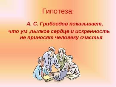 Гипотеза: А. С. Грибоедов показывает, что ум ,пылкое сердце и искренность не ...