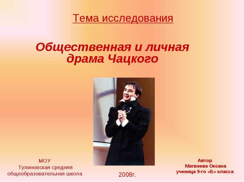 Тема исследования Общественная и личная драма Чацкого МОУ Тулиновская средняя...