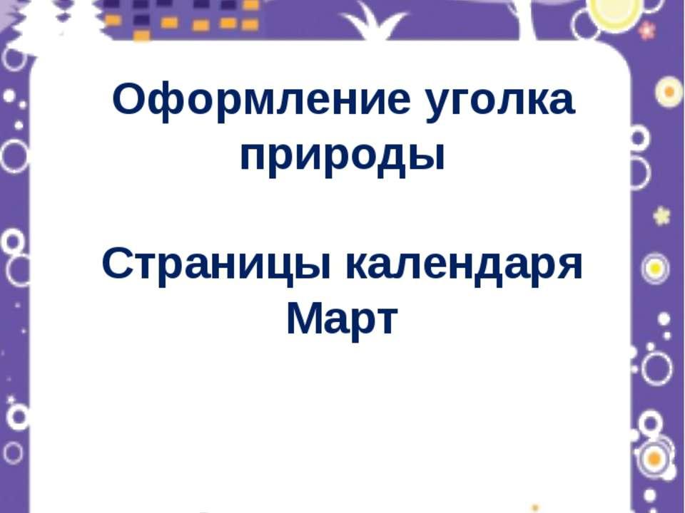 Оформление уголка природы Страницы календаря Март Составитель презентации: уч...