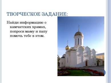ТВОРЧЕСКОЕ ЗАДАНИЕ: Найди информацию о камчатских храмах, попроси маму и папу...