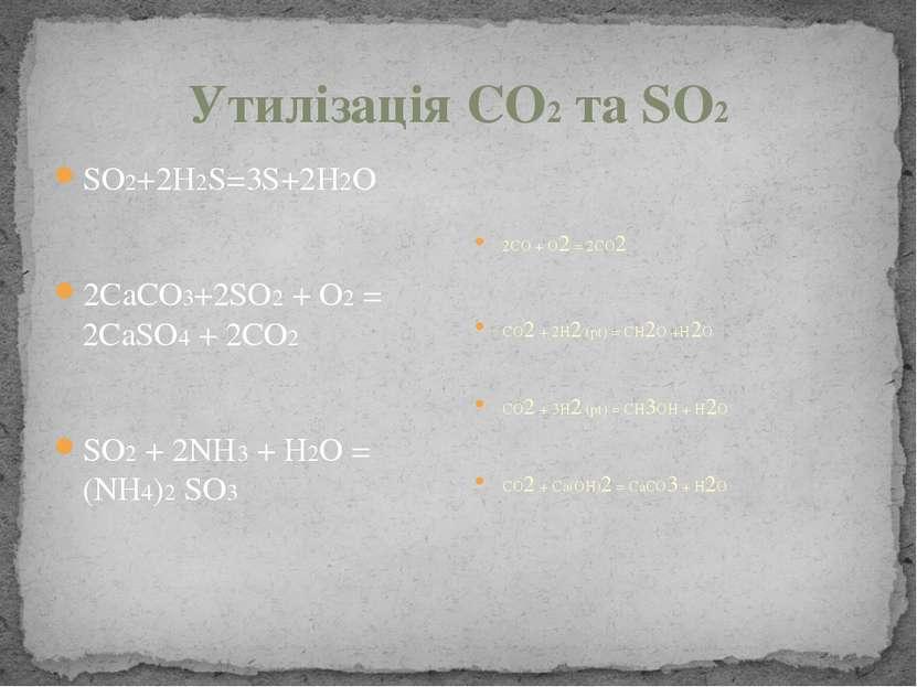 Утилізація СО2 та SO2 SO2+2H2S=3S+2H2O 2CaCO3+2SO2 + O2 = 2CaSO4 + 2CO2 SO2 +...