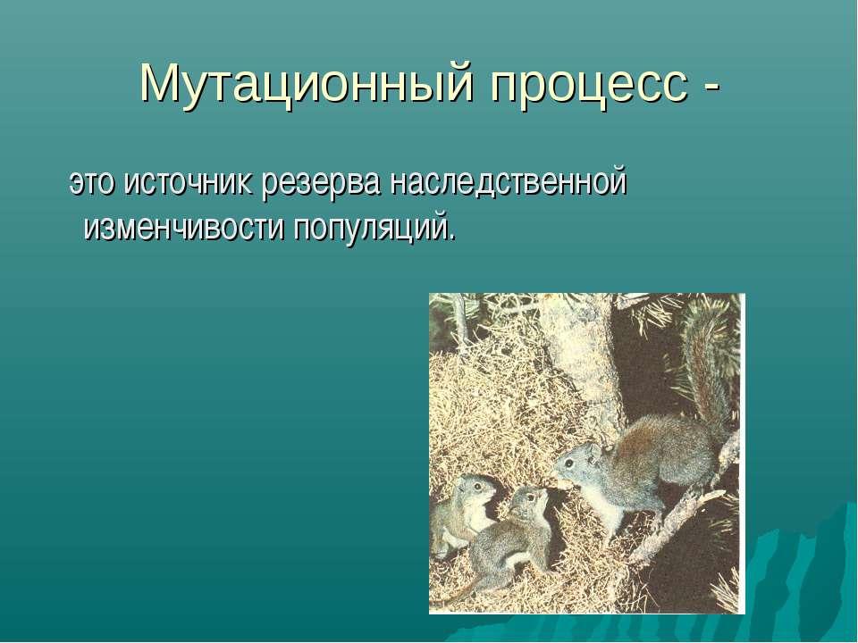 Мутационный процесс - это источник резерва наследственной изменчивости популя...