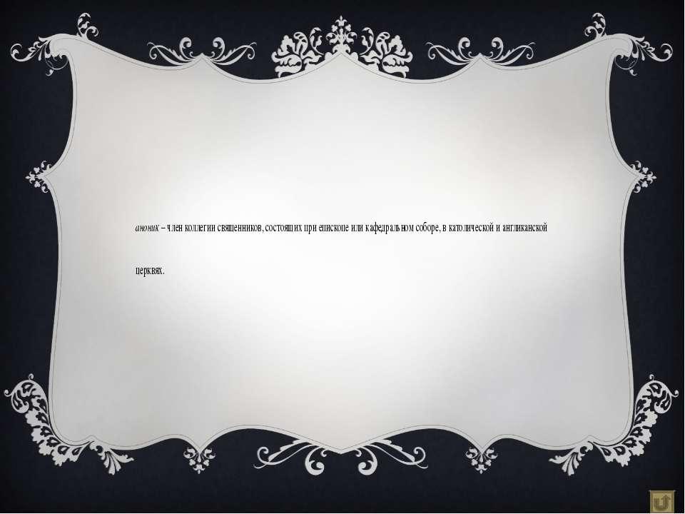 Каноник – член коллегии священников, состоящих при епископе или кафедральном ...