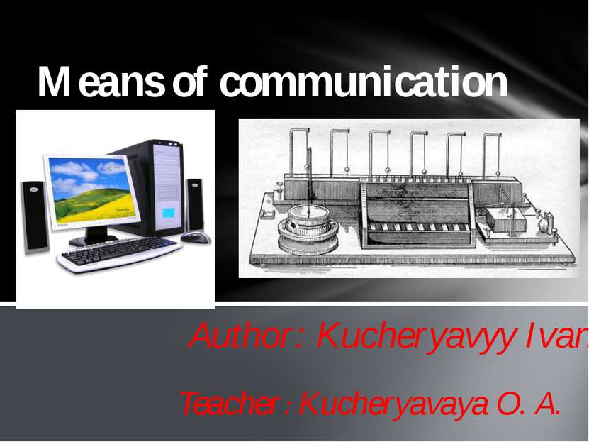 Author: Kucheryavyy Ivan Means of communication Teacher: Kucheryavaya O. A.