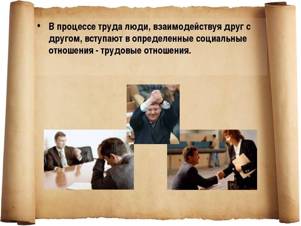 В процессе труда люди, взаимодействуя друг с другом, вступают в определенные ...