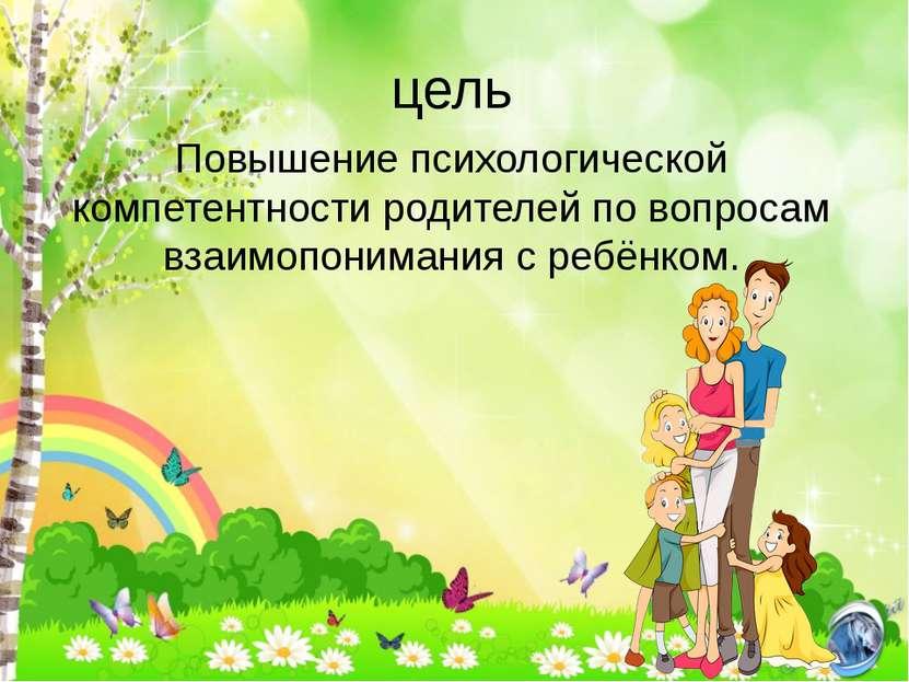 цель Повышение психологической компетентности родителей по вопросам взаимопон...