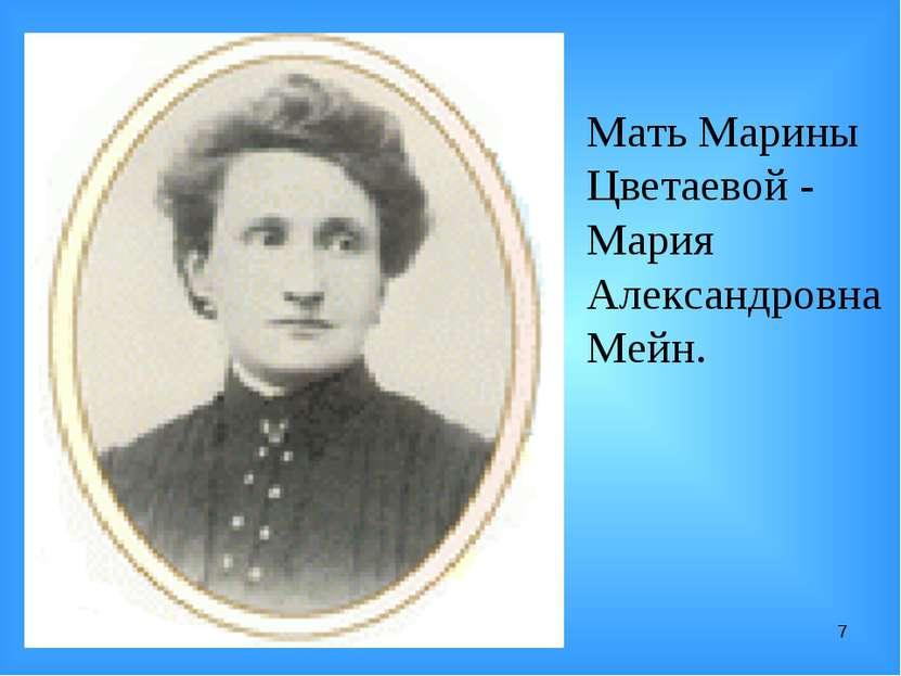 * Мать Марины Цветаевой - Мария Александровна Мейн.