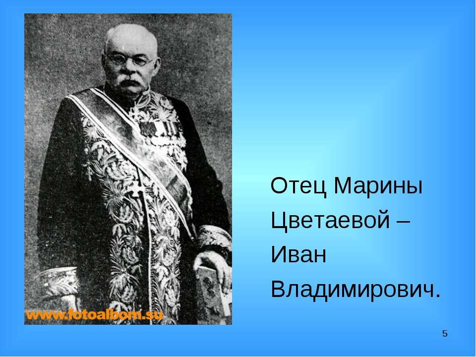 * Отец Марины Цветаевой – Иван Владимирович.