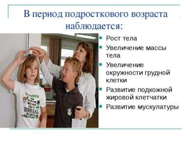 В период подросткового возраста наблюдается: Рост тела Увеличение массы тела ...