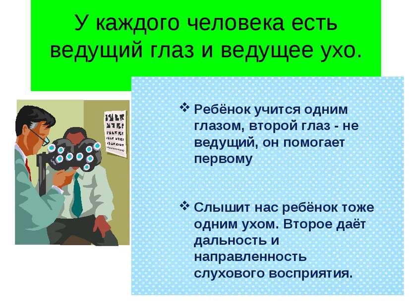 У каждого человека есть ведущий глаз и ведущее ухо. Ребёнок учится одним глаз...