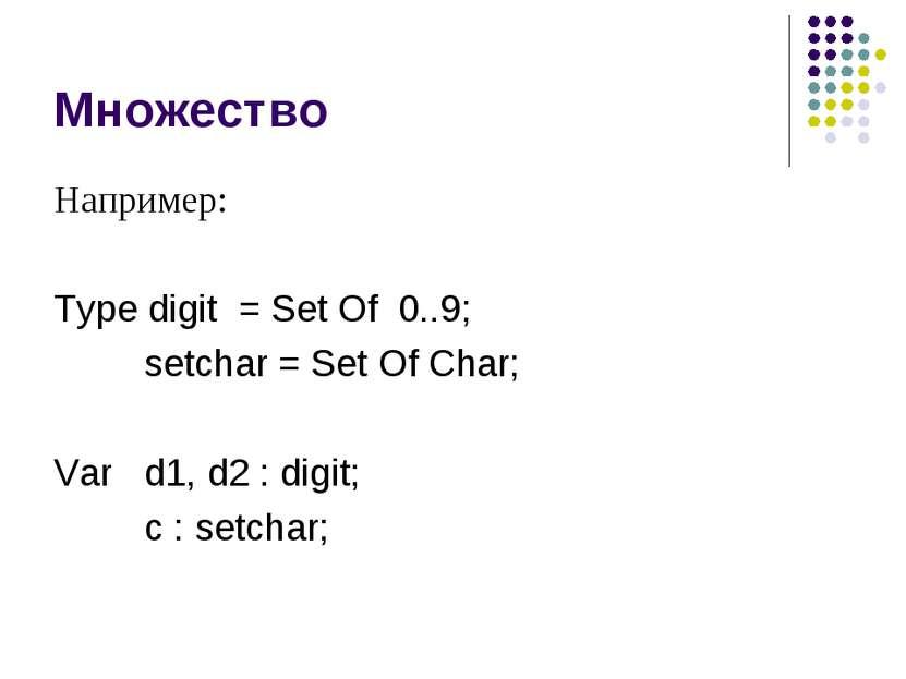Множество Например: Type digit = Set Of 0..9; setchar = Set Of Char; Var d1, ...