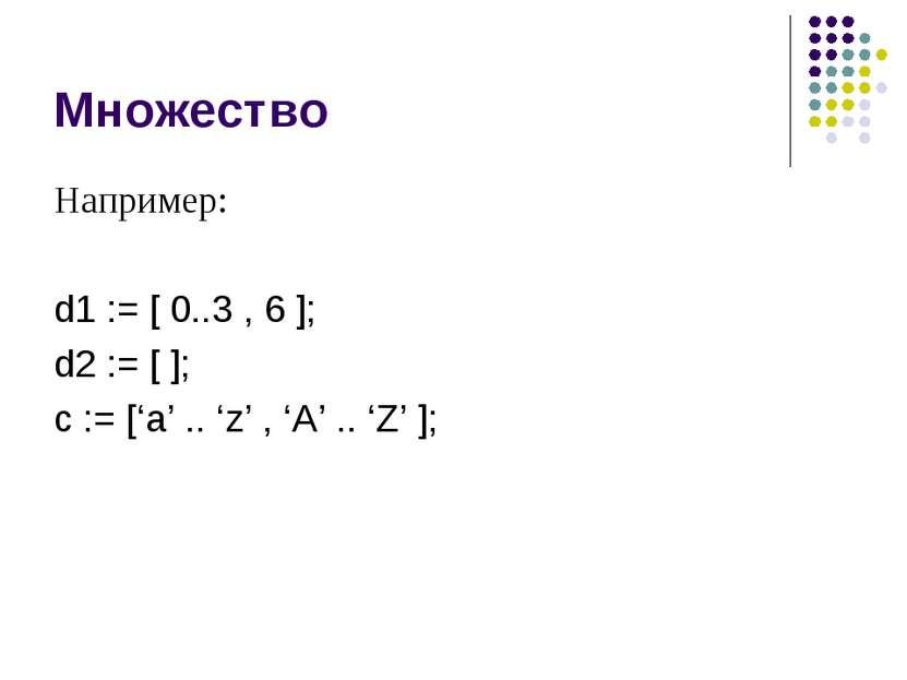 Множество Например: d1 := [ 0..3 , 6 ]; d2 := [ ]; c := ['a' .. 'z' , 'A' .. ...