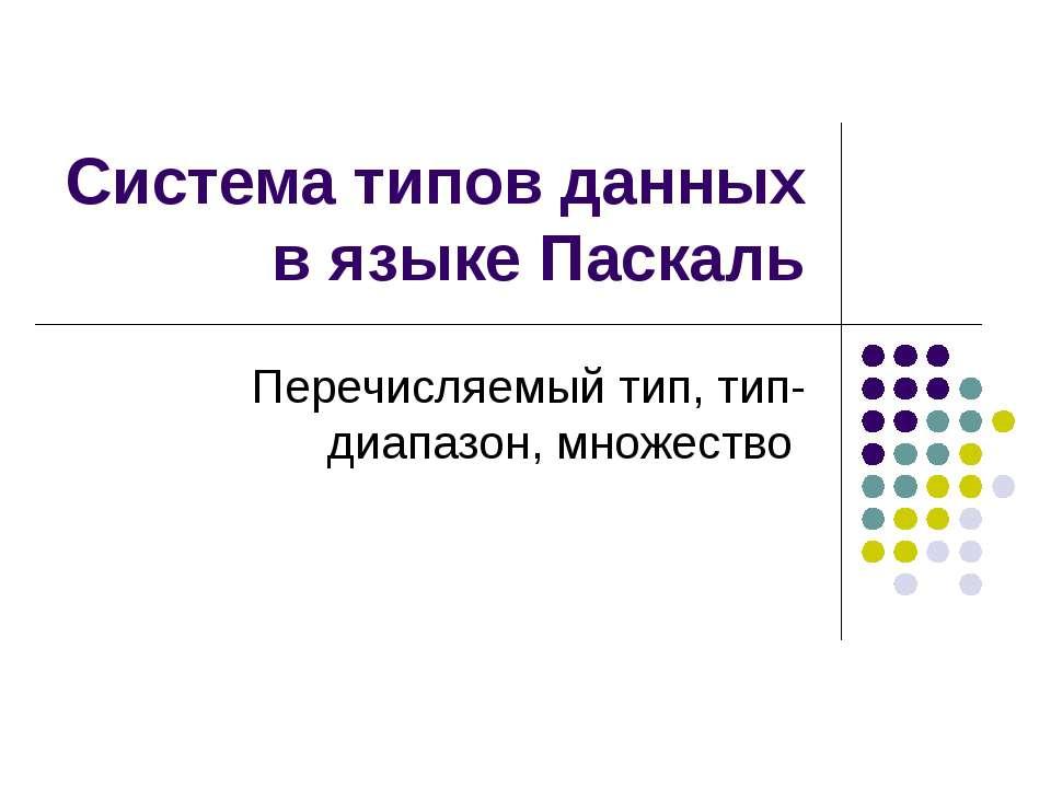 Система типов данных в языке Паскаль Перечисляемый тип, тип-диапазон, множество