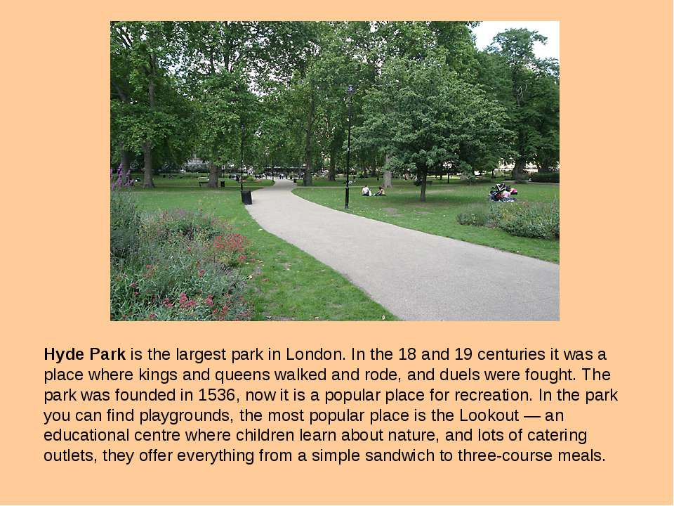 Hyde Park is the largest park in London. In the 18 and 19 centuries it was a ...