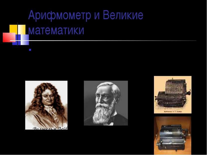 Арифмометр и Великие математики Первый арифмометр, выполнявший все четыре ари...