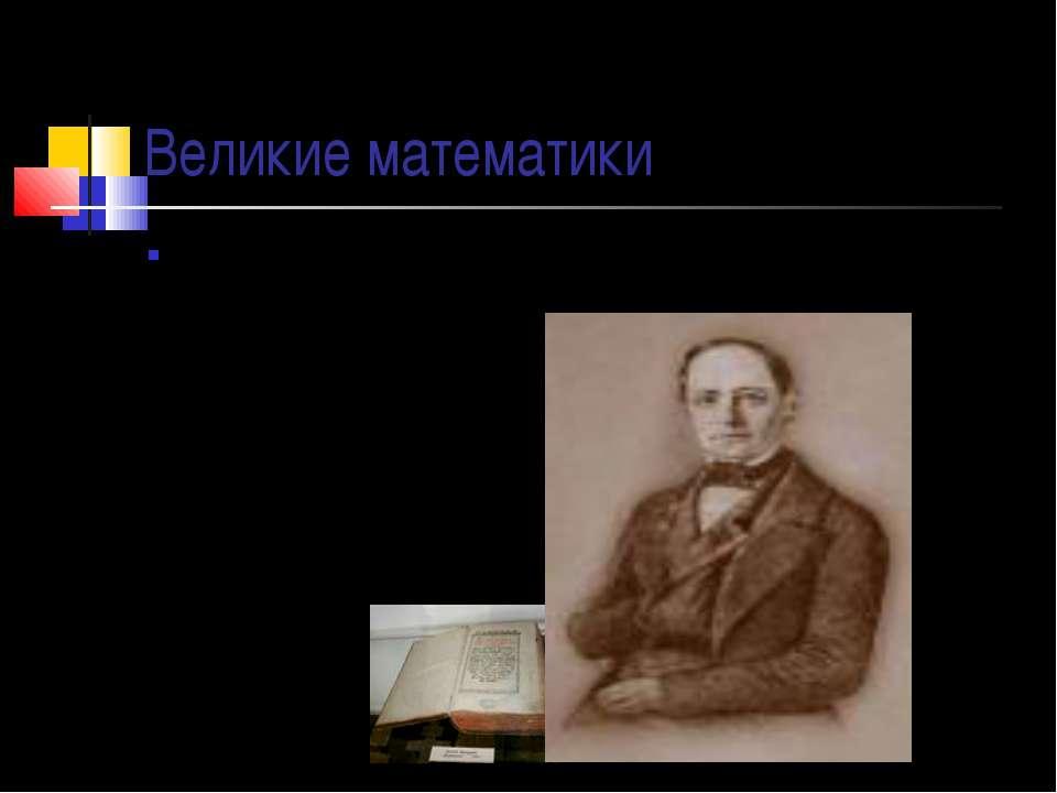 Великие математики В России учение о десятичных дробях изложил Леонтий Филипп...