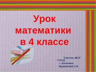 Урок математики в 4 классе Учитель МОУ ГООШ г. Калязина Журавлева С.В.