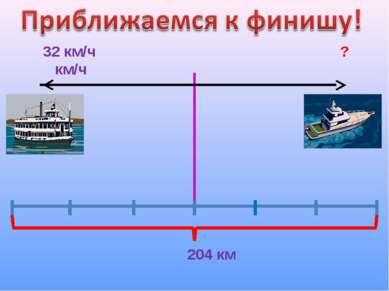 32 км/ч ? км/ч 204 км