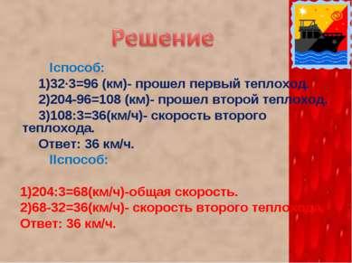 Iспособ: 1)32·3=96 (км)- прошел первый теплоход. 2)204-96=108 (км)- прошел вт...