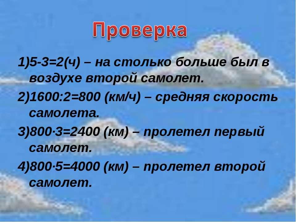 1)5-3=2(ч) – на столько больше был в воздухе второй самолет. 2)1600:2=800 (км...