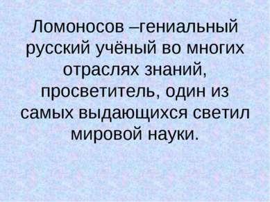 Ломоносов –гениальный русский учёный во многих отраслях знаний, просветитель,...