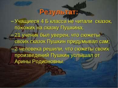 Результат: Учащиеся 4 Б класса не читали сказок, похожих на сказку Пушкина; 2...