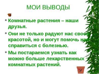 МОИ ВЫВОДЫ Комнатные растения – наши друзья. Они не только радуют нас своей к...