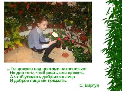 …Ты должен над цветами наклониться Не для того, чтоб рвать или срезать, А что...