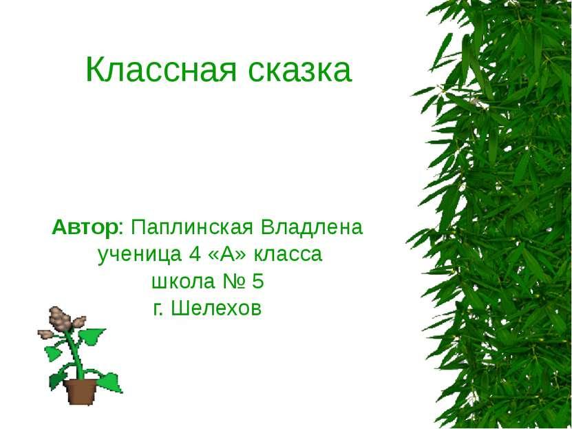 Классная сказка Автор: Паплинская Владлена ученица 4 «А» класса школа № 5 г. ...