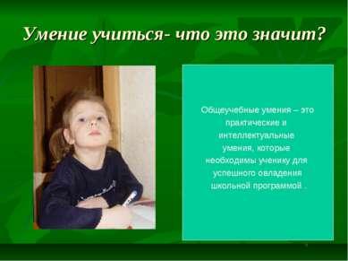 Умение учиться- что это значит? Общеучебные умения – это практические и интел...