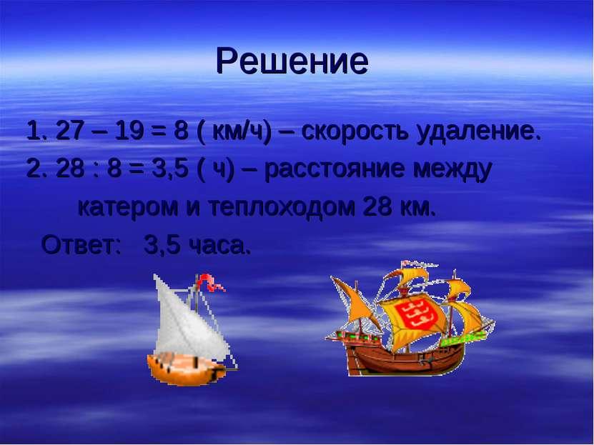 Решение 1. 27 – 19 = 8 ( км/ч) – скорость удаление. 2. 28 : 8 = 3,5 ( ч) – ра...