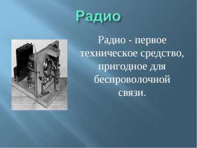 Радио - первое техническое средство, пригодное для беспроволочной связи.