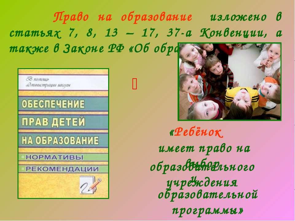 Право на образование изложено в статьях 7, 8, 13 – 17, 37-а Конвенции, а такж...