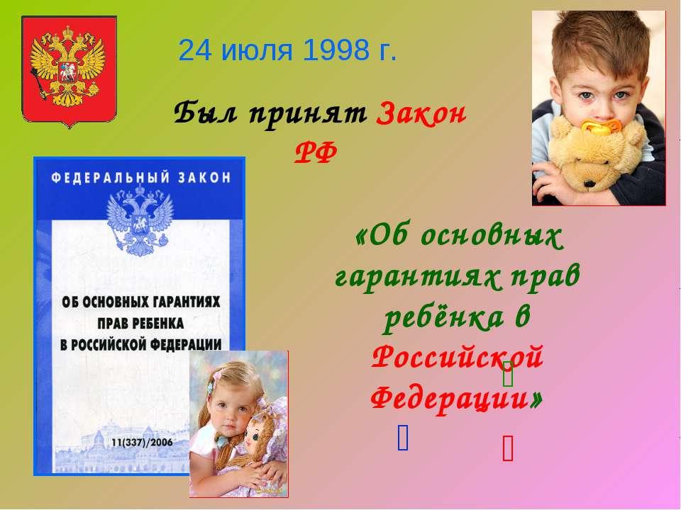 24 июля 1998 г. Был принят Закон РФ «Об основных гарантиях прав ребёнка в Рос...